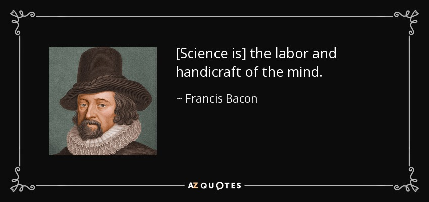 [Science is] the labor and handicraft of the mind. - Francis Bacon