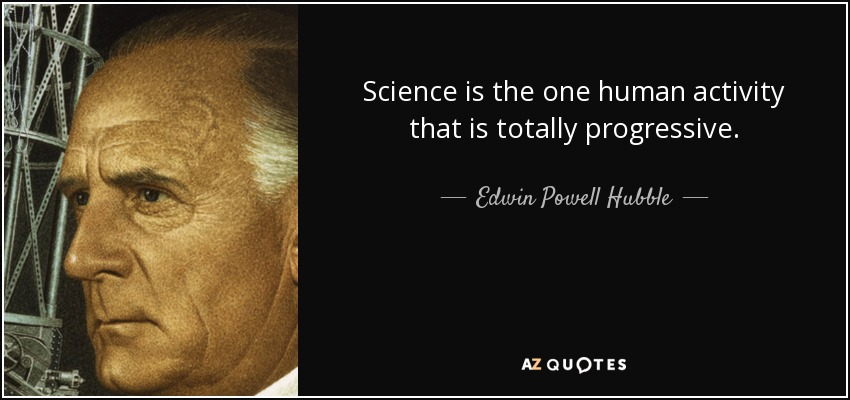 Science is the one human activity that is totally progressive. - Edwin Powell Hubble