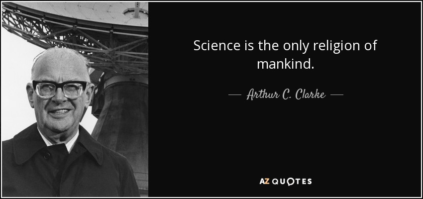 Science is the only religion of mankind. - Arthur C. Clarke