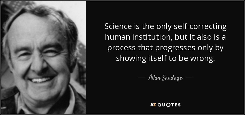 Science is the only self-correcting human institution, but it also is a process that progresses only by showing itself to be wrong. - Allan Sandage
