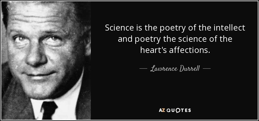 Science is the poetry of the intellect and poetry the science of the heart's affections. - Lawrence Durrell
