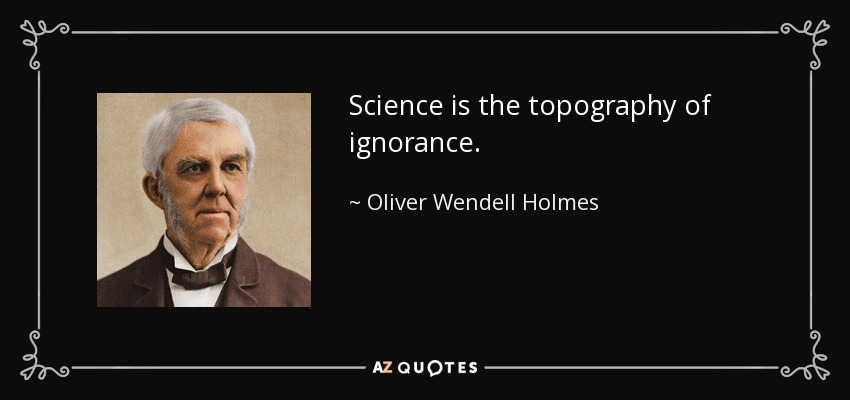 Science is the topography of ignorance. - Oliver Wendell Holmes