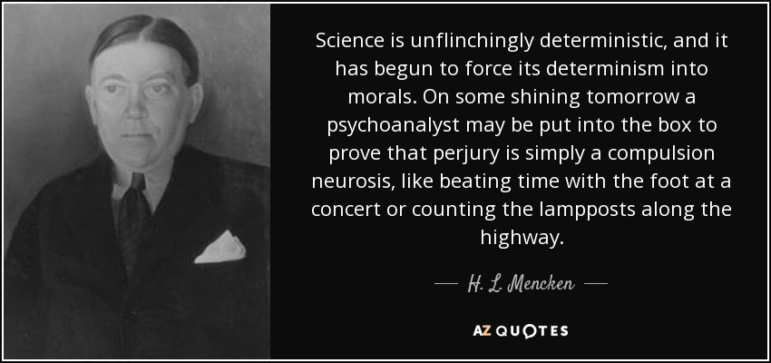 Science is unflinchingly deterministic, and it has begun to force its determinism into morals. On some shining tomorrow a psychoanalyst may be put into the box to prove that perjury is simply a compulsion neurosis, like beating time with the foot at a concert or counting the lampposts along the highway. - H. L. Mencken