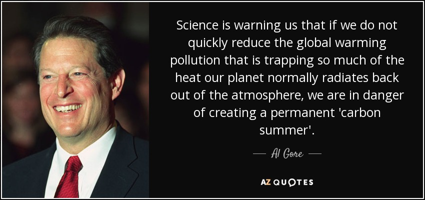 Science is warning us that if we do not quickly reduce the global warming pollution that is trapping so much of the heat our planet normally radiates back out of the atmosphere, we are in danger of creating a permanent 'carbon summer'. - Al Gore