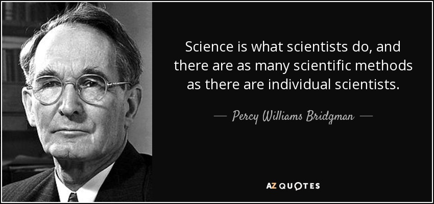 Science is what scientists do, and there are as many scientific methods as there are individual scientists. - Percy Williams Bridgman