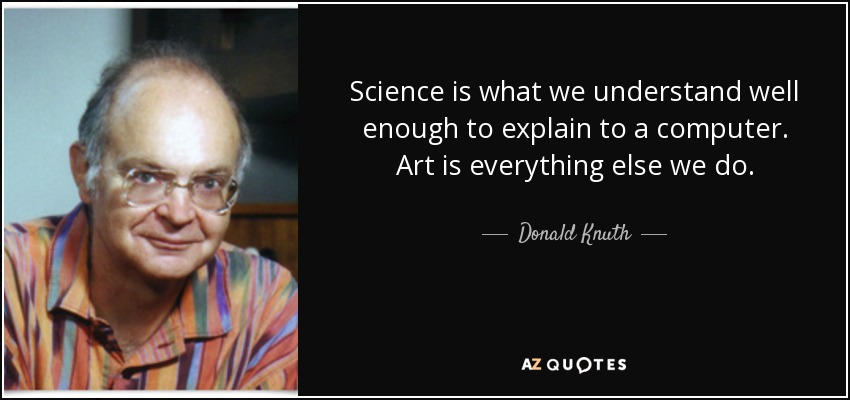Science is what we understand well enough to explain to a computer. Art is everything else we do. - Donald Knuth