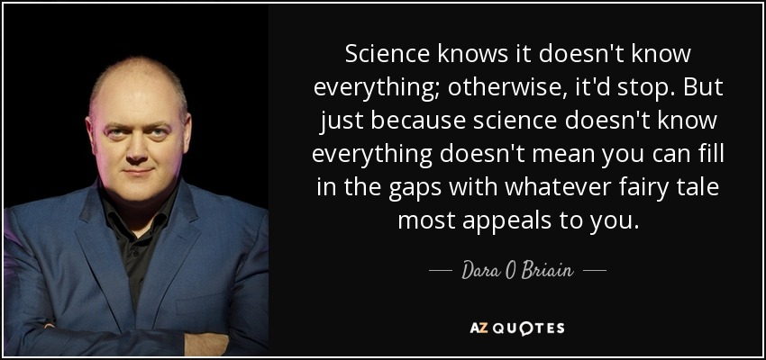 Science knows it doesn't know everything; otherwise, it'd stop. But just because science doesn't know everything doesn't mean you can fill in the gaps with whatever fairy tale most appeals to you. - Dara O Briain
