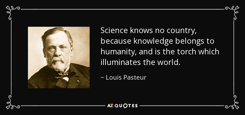 Science knows no country, because knowledge belongs to humanity, and is the torch which illuminates the world. - Louis Pasteur