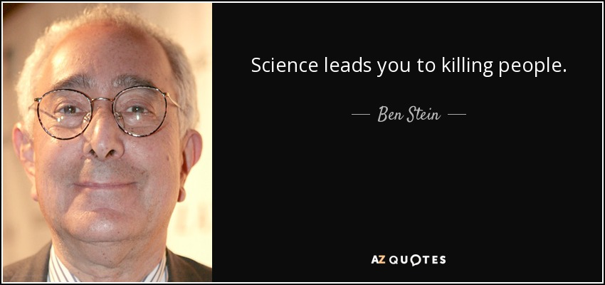 Science leads you to killing people. - Ben Stein