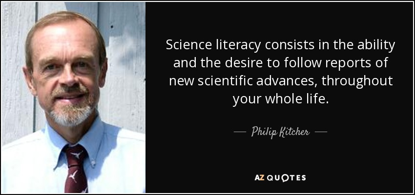 Science literacy consists in the ability and the desire to follow reports of new scientific advances, throughout your whole life. - Philip Kitcher