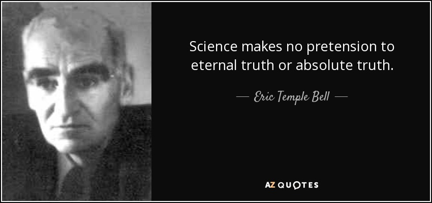 Science makes no pretension to eternal truth or absolute truth. - Eric Temple Bell