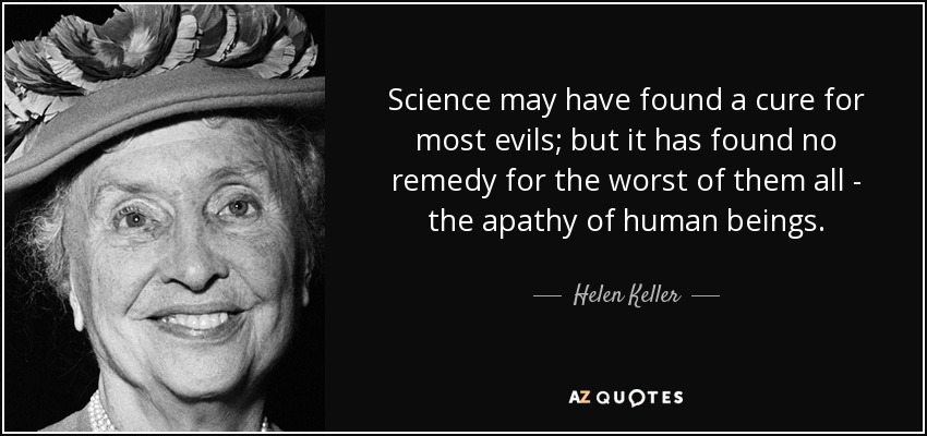 Science may have found a cure for most evils; but it has found no remedy for the worst of them all - the apathy of human beings. - Helen Keller