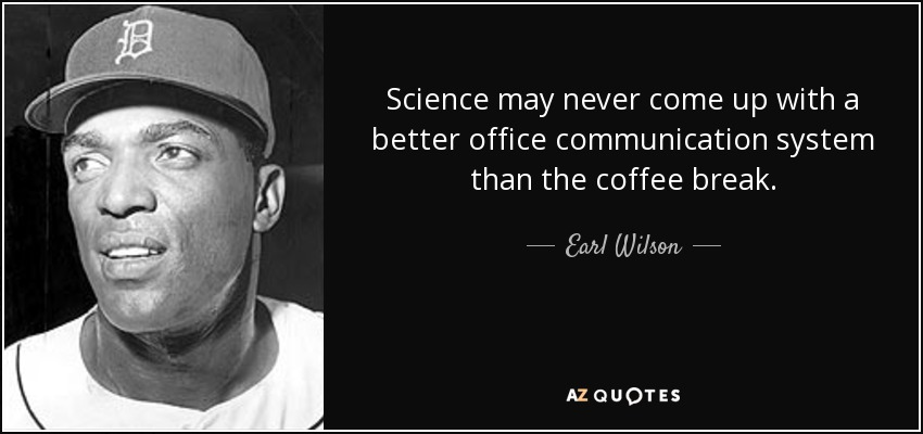 Science may never come up with a better office communication system than the coffee break. - Earl Wilson