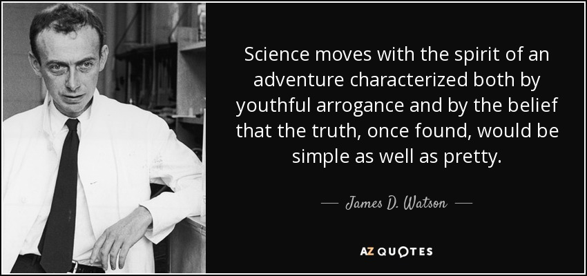 Science moves with the spirit of an adventure characterized both by youthful arrogance and by the belief that the truth, once found, would be simple as well as pretty. - James D. Watson