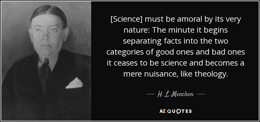 [Science] must be amoral by its very nature: The minute it begins separating facts into the two categories of good ones and bad ones it ceases to be science and becomes a mere nuisance, like theology. - H. L. Mencken