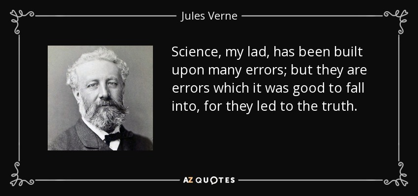 Science, my lad, has been built upon many errors; but they are errors which it was good to fall into, for they led to the truth. - Jules Verne
