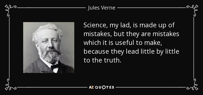 Science, my lad, is made up of mistakes, but they are mistakes which it is useful to make, because they lead little by little to the truth. - Jules Verne