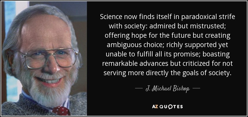 Science now finds itself in paradoxical strife with society: admired but mistrusted; offering hope for the future but creating ambiguous choice; richly supported yet unable to fulfill all its promise; boasting remarkable advances but criticized for not serving more directly the goals of society. - J. Michael Bishop