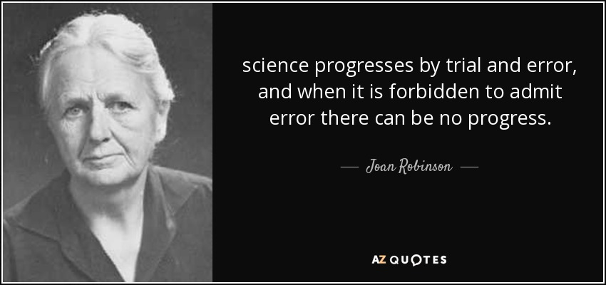 science progresses by trial and error, and when it is forbidden to admit error there can be no progress. - Joan Robinson