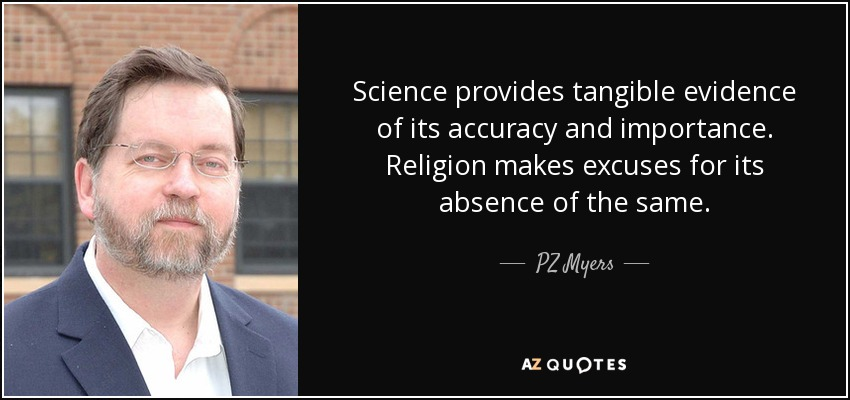 Science provides tangible evidence of its accuracy and importance. Religion makes excuses for its absence of the same. - PZ Myers