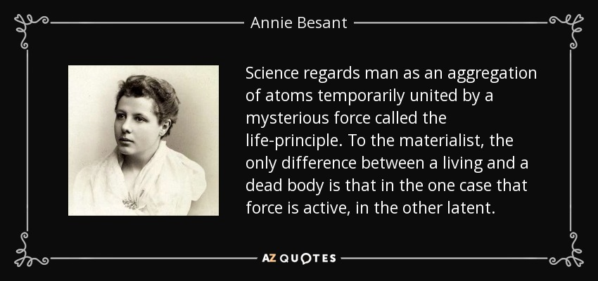 Science regards man as an aggregation of atoms temporarily united by a mysterious force called the life-principle. To the materialist, the only difference between a living and a dead body is that in the one case that force is active, in the other latent. - Annie Besant