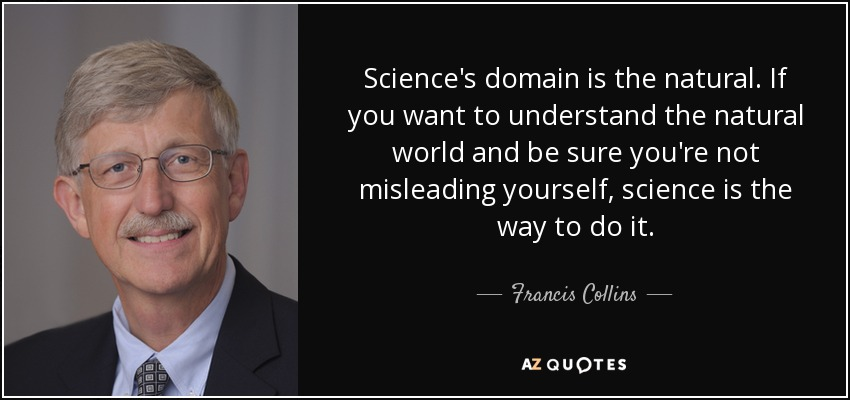 Science's domain is the natural. If you want to understand the natural world and be sure you're not misleading yourself, science is the way to do it. - Francis Collins