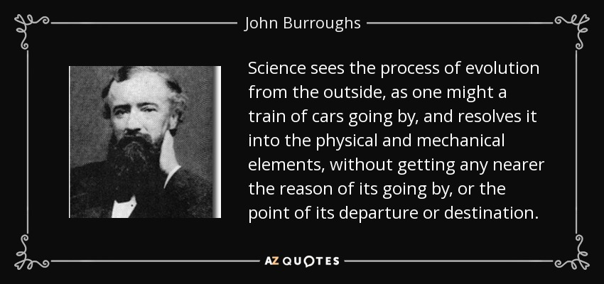 Science sees the process of evolution from the outside, as one might a train of cars going by, and resolves it into the physical and mechanical elements, without getting any nearer the reason of its going by, or the point of its departure or destination. - John Burroughs