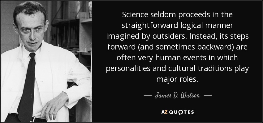 Science seldom proceeds in the straightforward logical manner imagined by outsiders. Instead, its steps forward (and sometimes backward) are often very human events in which personalities and cultural traditions play major roles. - James D. Watson