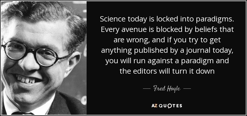 Science today is locked into paradigms. Every avenue is blocked by beliefs that are wrong, and if you try to get anything published by a journal today, you will run against a paradigm and the editors will turn it down - Fred Hoyle