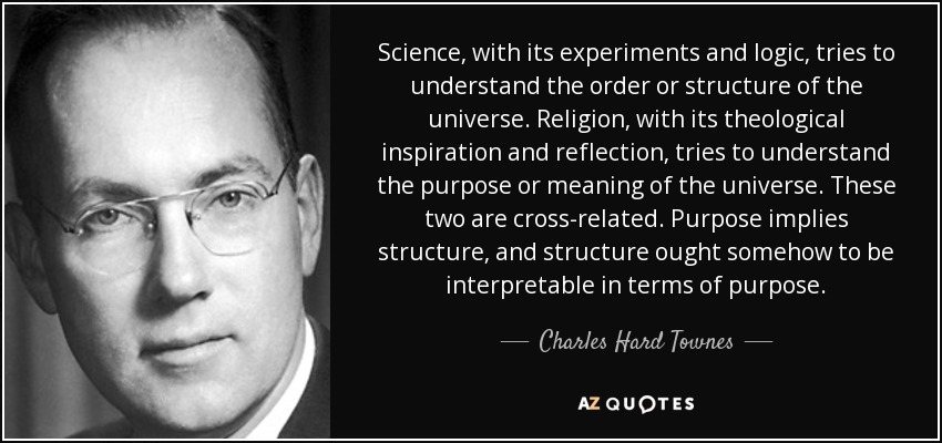 Science, with its experiments and logic, tries to understand the order or structure of the universe. Religion, with its theological inspiration and reflection, tries to understand the purpose or meaning of the universe. These two are cross-related. Purpose implies structure, and structure ought somehow to be interpretable in terms of purpose. - Charles Hard Townes