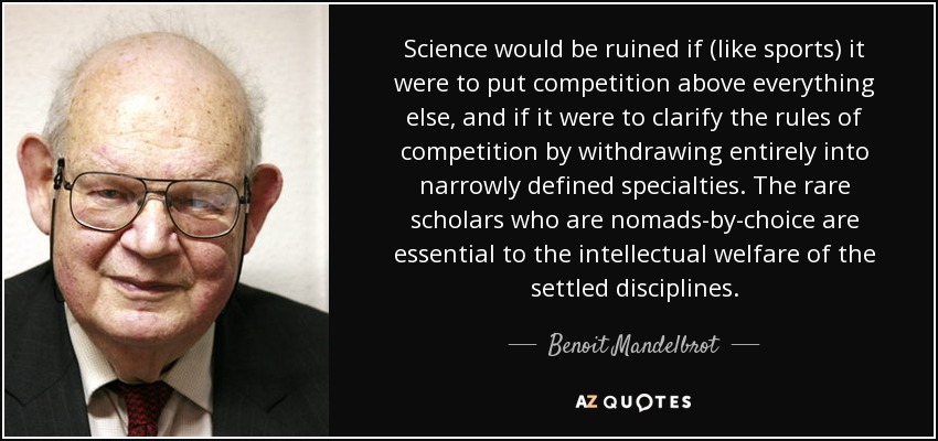 Science would be ruined if (like sports) it were to put competition above everything else, and if it were to clarify the rules of competition by withdrawing entirely into narrowly defined specialties. The rare scholars who are nomads-by-choice are essential to the intellectual welfare of the settled disciplines. - Benoit Mandelbrot