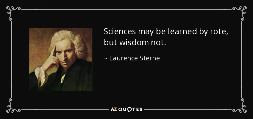 Sciences may be learned by rote, but wisdom not. - Laurence Sterne