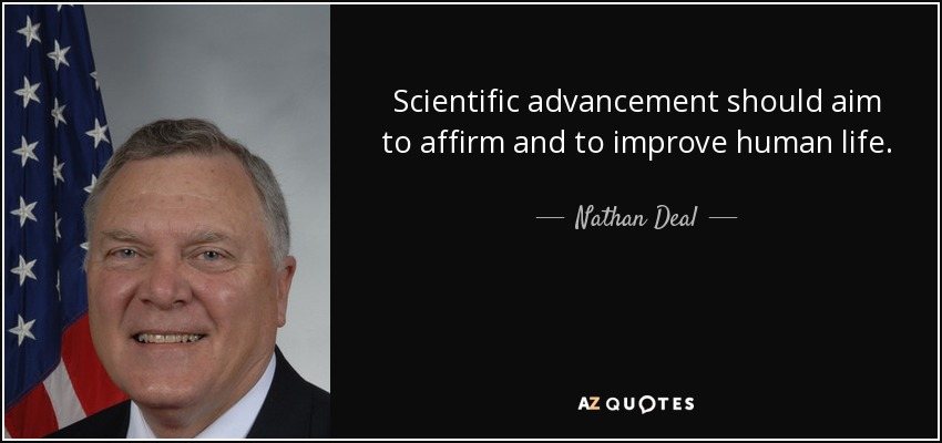 Scientific advancement should aim to affirm and to improve human life. - Nathan Deal