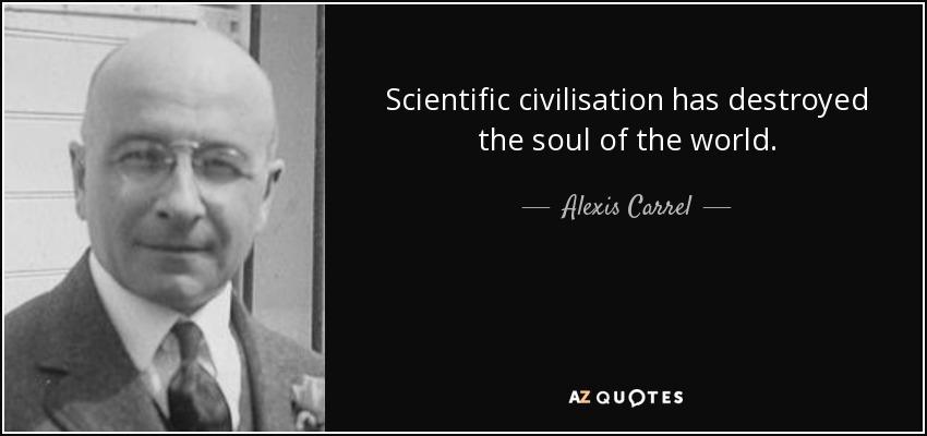 Scientific civilisation has destroyed the soul of the world. - Alexis Carrel