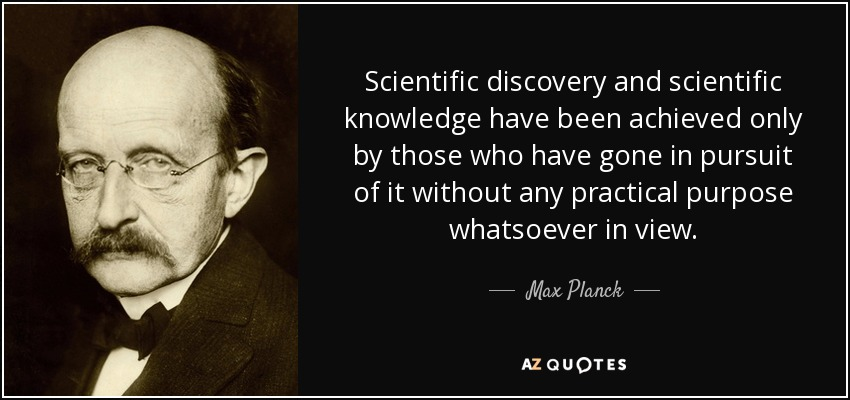 Scientific discovery and scientific knowledge have been achieved only by those who have gone in pursuit of it without any practical purpose whatsoever in view. - Max Planck