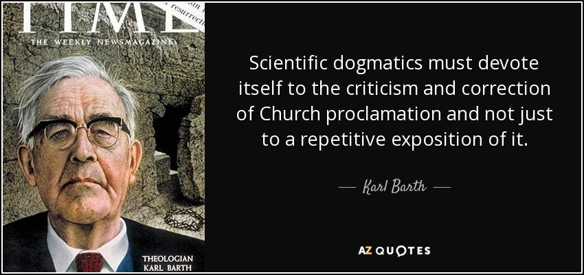 Scientific dogmatics must devote itself to the criticism and correction of Church proclamation and not just to a repetitive exposition of it. - Karl Barth