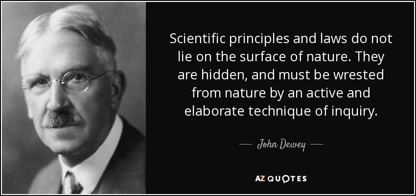 Scientific principles and laws do not lie on the surface of nature. They are hidden, and must be wrested from nature by an active and elaborate technique of inquiry. - John Dewey