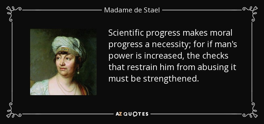 Scientific progress makes moral progress a necessity; for if man's power is increased, the checks that restrain him from abusing it must be strengthened. - Madame de Stael