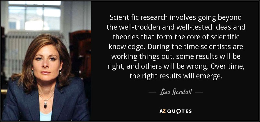 Scientific research involves going beyond the well-trodden and well-tested ideas and theories that form the core of scientific knowledge. During the time scientists are working things out, some results will be right, and others will be wrong. Over time, the right results will emerge. - Lisa Randall