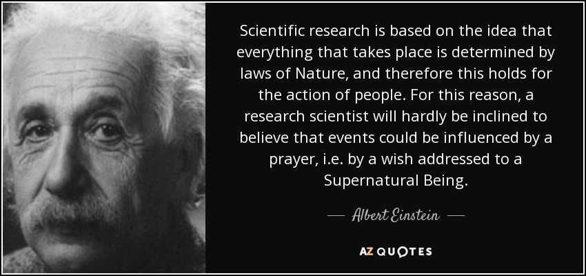 Scientific research is based on the idea that everything that takes place is determined by laws of Nature, and therefore this holds for the action of people. For this reason, a research scientist will hardly be inclined to believe that events could be influenced by a prayer, i.e. by a wish addressed to a Supernatural Being. - Albert Einstein