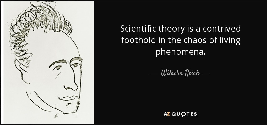 Scientific theory is a contrived foothold in the chaos of living phenomena. - Wilhelm Reich