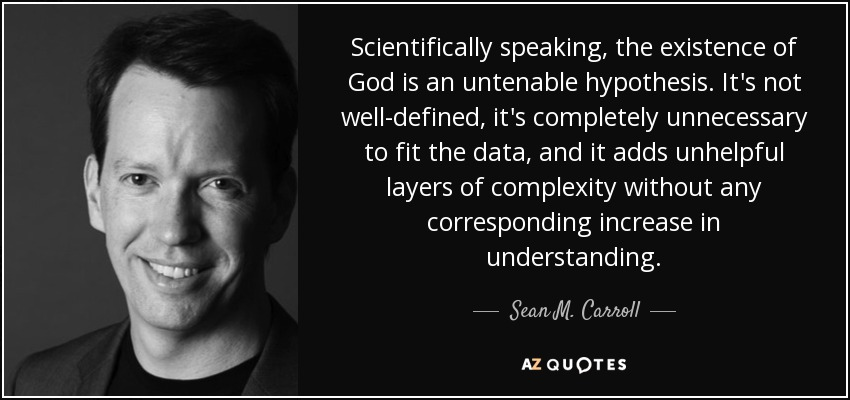 Scientifically speaking, the existence of God is an untenable hypothesis. It's not well-defined, it's completely unnecessary to fit the data, and it adds unhelpful layers of complexity without any corresponding increase in understanding. - Sean M. Carroll