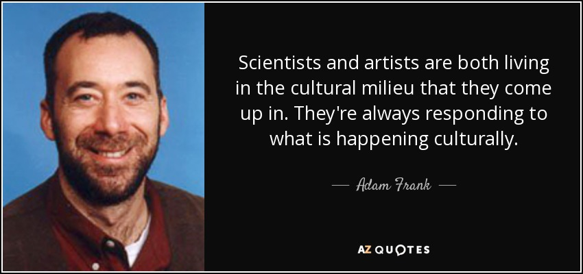 Scientists and artists are both living in the cultural milieu that they come up in. They're always responding to what is happening culturally. - Adam Frank