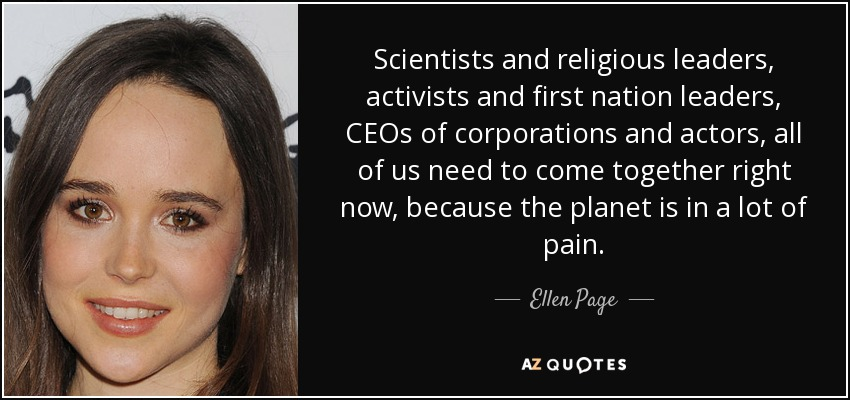 Scientists and religious leaders, activists and first nation leaders, CEOs of corporations and actors, all of us need to come together right now, because the planet is in a lot of pain. - Ellen Page