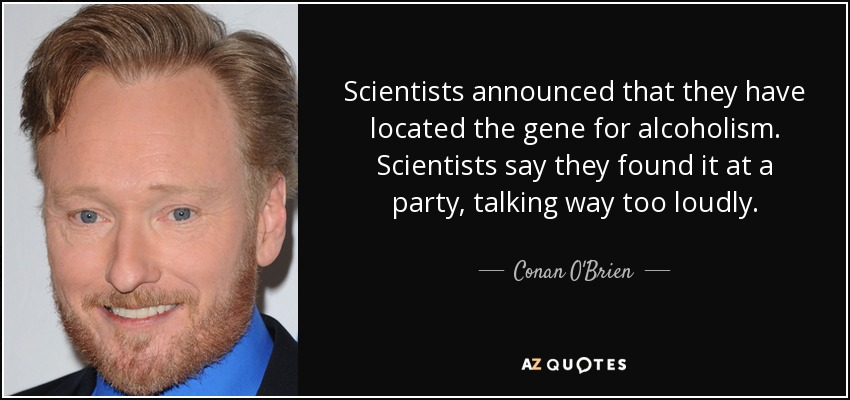 Scientists announced that they have located the gene for alcoholism. Scientists say they found it at a party, talking way too loudly. - Conan O'Brien