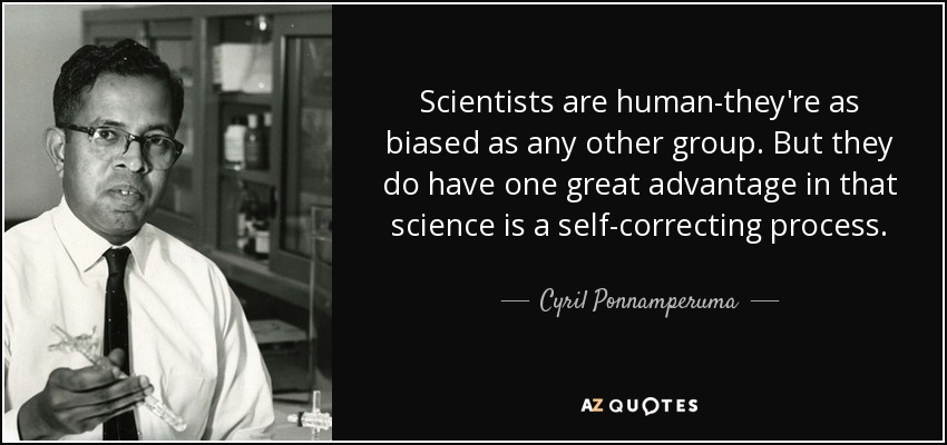 Scientists are human-they're as biased as any other group. But they do have one great advantage in that science is a self-correcting process. - Cyril Ponnamperuma