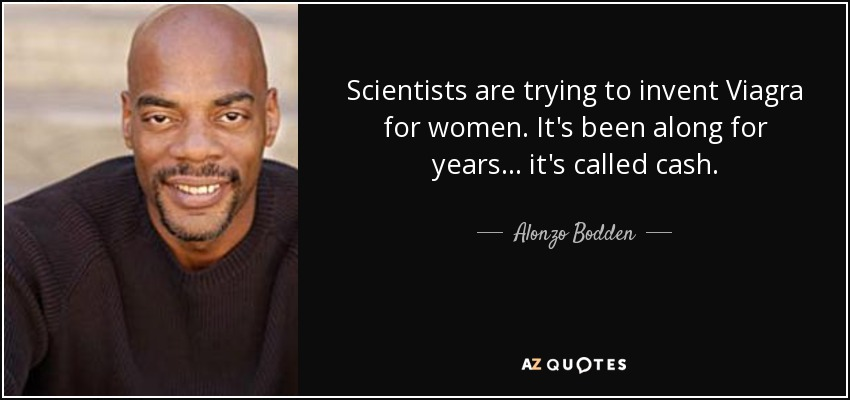Scientists are trying to invent Viagra for women. It's been along for years... it's called cash. - Alonzo Bodden