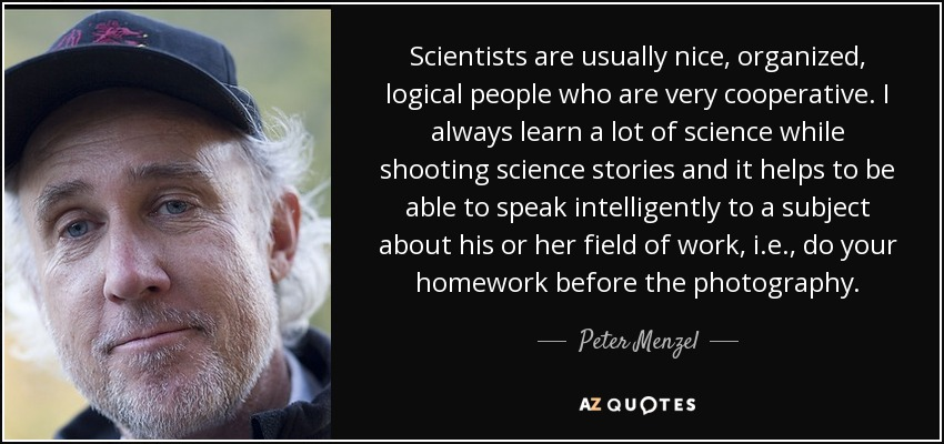 Scientists are usually nice, organized, logical people who are very cooperative. I always learn a lot of science while shooting science stories and it helps to be able to speak intelligently to a subject about his or her field of work, i.e., do your homework before the photography. - Peter Menzel
