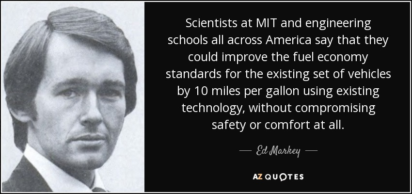 Scientists at MIT and engineering schools all across America say that they could improve the fuel economy standards for the existing set of vehicles by 10 miles per gallon using existing technology, without compromising safety or comfort at all. - Ed Markey