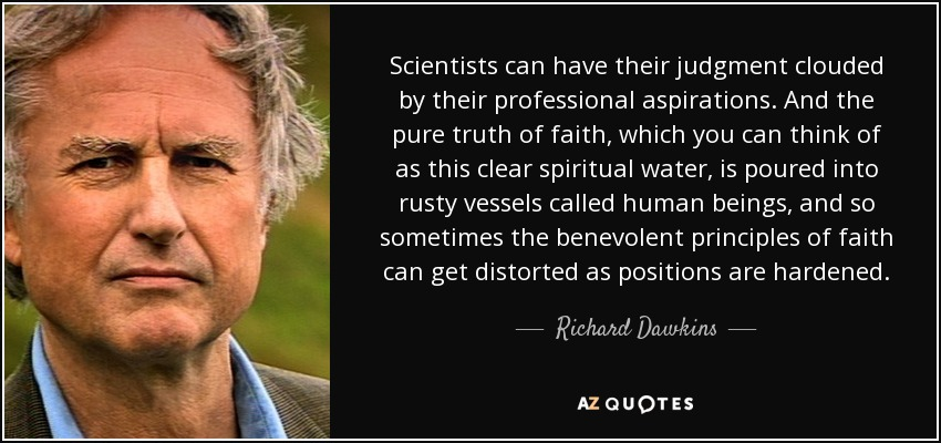 Scientists can have their judgment clouded by their professional aspirations. And the pure truth of faith, which you can think of as this clear spiritual water, is poured into rusty vessels called human beings, and so sometimes the benevolent principles of faith can get distorted as positions are hardened. - Richard Dawkins